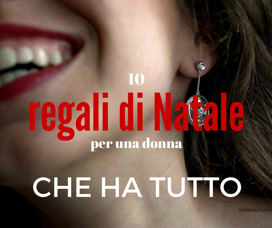 Natale 10 idee regalo per una donna che ha tutto for Tutto in regalo